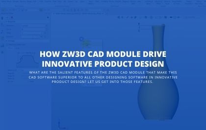 How ZW3D CAD Module Drive Innovative Product Design