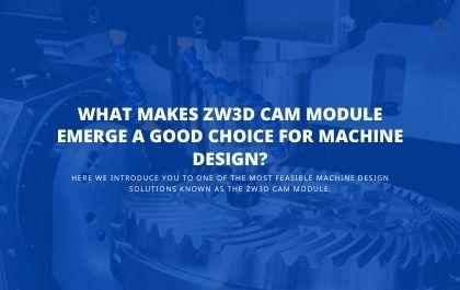 What Makes ZW3D CAM Module Emerge a good choice for Machine Design?