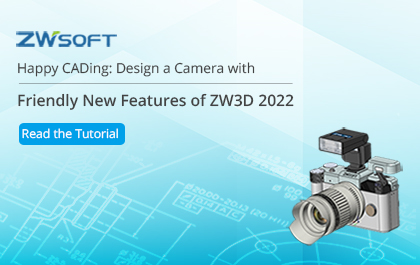 Happy CADing: Design a Camera with Friendly New Features of ZW3D 2022